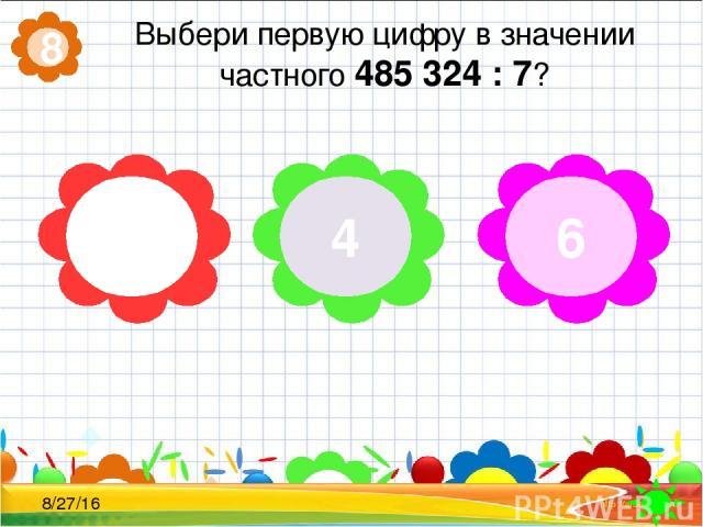 Выбери первую цифру в значении частного 485 324 : 7? 8 7 4 6