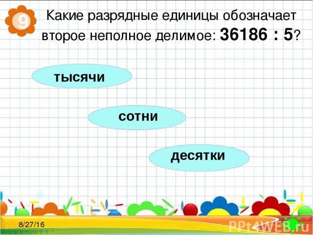 Какие разрядные единицы обозначает второе неполное делимое: 36186 : 5? 9 сотни десятки тысячи
