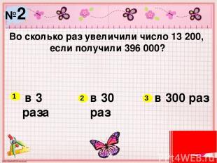 №2 Во сколько раз увеличили число 13 200, если получили 396 000? в 3 раза в 30 р