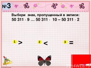 №3 Выбери знак, пропущенный в записи: 50 311 ∙ 9 … 50 311 ∙ 10 – 50 311 ∙ 2 > <