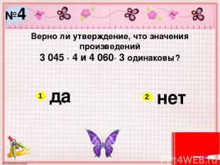№4 Верно ли утверждение, что значения произведений 3 045 ∙ 4 и 4 060∙ 3 одинаков