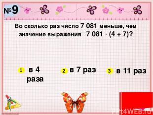 №9 Во сколько раз число 7 081 меньше, чем значение выражения 7 081 ∙ (4 + 7)? в