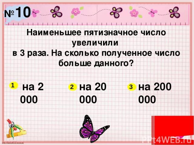 №10 Наименьшее пятизначное число увеличили в 3 раза. На сколько полученное число больше данного? на 2 000 на 20 000 на 200 000 1 2 3