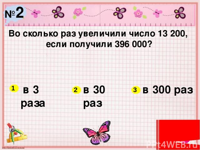 №2 Во сколько раз увеличили число 13 200, если получили 396 000? в 3 раза в 30 раз в 300 раз 1 2 3