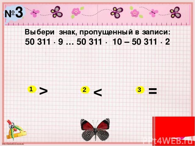№3 Выбери знак, пропущенный в записи: 50 311 ∙ 9 … 50 311 ∙ 10 – 50 311 ∙ 2 > < = 1 2 3