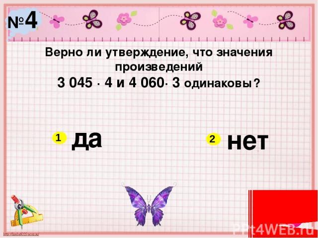 №4 Верно ли утверждение, что значения произведений 3 045 ∙ 4 и 4 060∙ 3 одинаковы? да нет 1 2