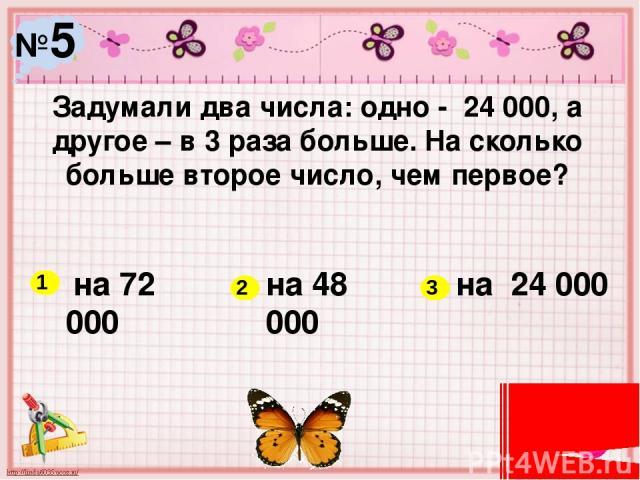 №5 Задумали два числа: одно - 24 000, а другое – в 3 раза больше. На сколько больше второе число, чем первое? на 72 000 на 48 000 на 24 000 1 2 3