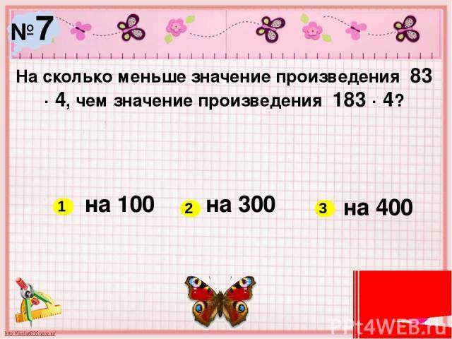 №7 На сколько меньше значение произведения 83 ∙ 4, чем значение произведения 183 ∙ 4? на 100 на 300 на 400 1 2 3