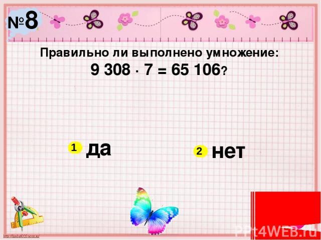 №8 Правильно ли выполнено умножение: 9 308 ∙ 7 = 65 106? да нет 1 2
