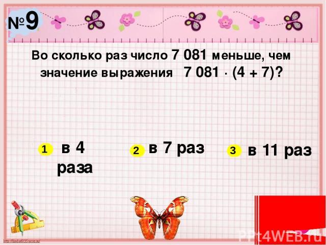 №9 Во сколько раз число 7 081 меньше, чем значение выражения 7 081 ∙ (4 + 7)? в 4 раза в 7 раз в 11 раз 1 2 3