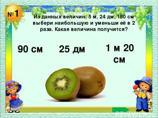 №1 Из данных величин: 5 м, 24 дм, 180 см выбери наибольшую и уменьши её в 2 раза