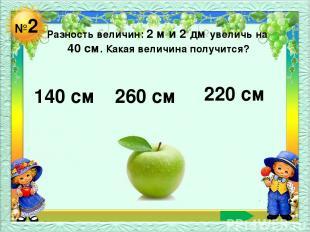 №2 Разность величин: 2 м и 2 дм увеличь на 40 см. Какая величина получится? 140
