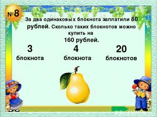 №8 За два одинаковых блокнота заплатили 80 рублей. Сколько таких блокнотов можно