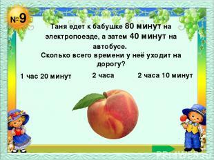 №9 Таня едет к бабушке 80 минут на электропоезде, а затем 40 минут на автобусе.