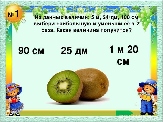 №1 Из данных величин: 5 м, 24 дм, 180 см выбери наибольшую и уменьши её в 2 раза. Какая величина получится? 90 см 25 дм 1 м 20 см