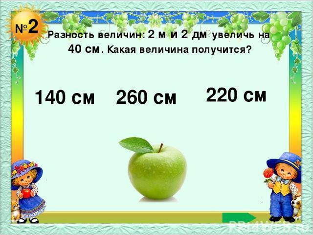 №2 Разность величин: 2 м и 2 дм увеличь на 40 см. Какая величина получится? 140 см 260 см 220 см