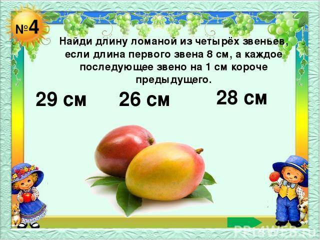 №4 Найди длину ломаной из четырёх звеньев, если длина первого звена 8 см, а каждое последующее звено на 1 см короче предыдущего. 29 см 26 см 28 см