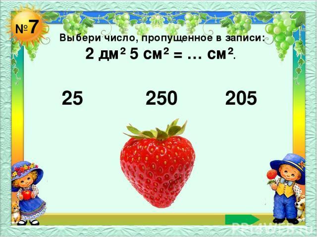 №7 Выбери число, пропущенное в записи: 2 дм² 5 см² = … см². 25 250 205