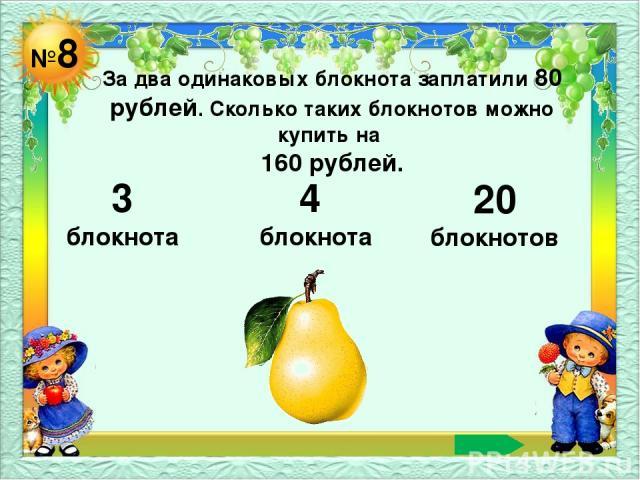 №8 За два одинаковых блокнота заплатили 80 рублей. Сколько таких блокнотов можно купить на 160 рублей. 3 блокнота 4 блокнота 20 блокнотов