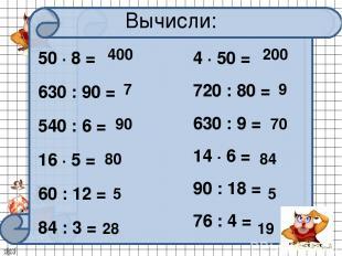 50 ∙ 8 = 630 : 90 = 540 : 6 = 16 ∙ 5 = 60 : 12 = 84 : 3 = Вычисли: 400 7 90 80 5