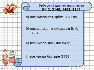 Выбери общие признаки чисел 5413, 3145, 1453, 3154 а) все числа четырёхзначные;