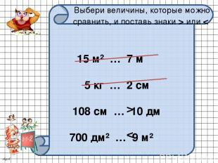 Выбери величины, которые можно сравнить, и поставь знаки > или < 15 м² … 7 м 5 к