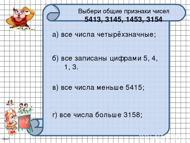 Выбери общие признаки чисел 5413, 3145, 1453, 3154 а) все числа четырёхзначные; б) все записаны цифрами 5, 4, 1, 3. в) все числа меньше 5415; г) все числа больше 3158; nkard