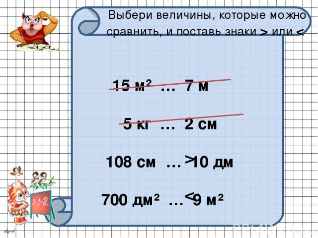 Выбери величины, которые можно сравнить, и поставь знаки > или < 15 м² … 7 м 5 кг … 2 см 108 см … 10 дм 700 дм² … 9 м² > < nkard