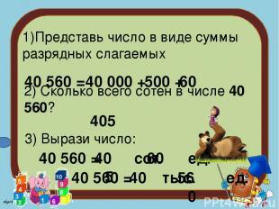 1)Представь число в виде суммы разрядных слагаемых 40 560 = 40 000 + 500 + 60 2)