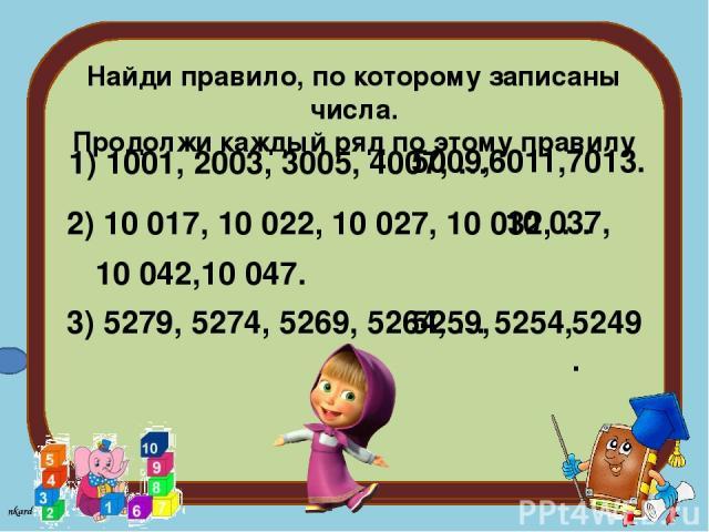 Найди правило, по которому записаны числа. Продолжи каждый ряд по этому правилу 1) 1001, 2003, 3005, 4007, … 5009, 6011, 7013. 2) 10 017, 10 022, 10 027, 10 032, … 10 037, 10 042, 10 047. 3) 5279, 5274, 5269, 5264, … 5259, 5254, 5249. nkard 3+1=??? …