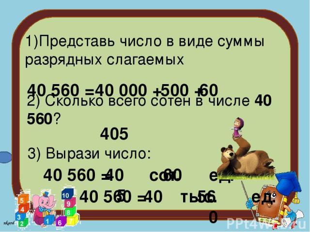 1)Представь число в виде суммы разрядных слагаемых 40 560 = 40 000 + 500 + 60 2) Сколько всего сотен в числе 40 560? 405 3) Вырази число: 40 560 = сот. ед. 405 60 40 560 = тыс. ед. 40 560 nkard 3+1=??? nkard