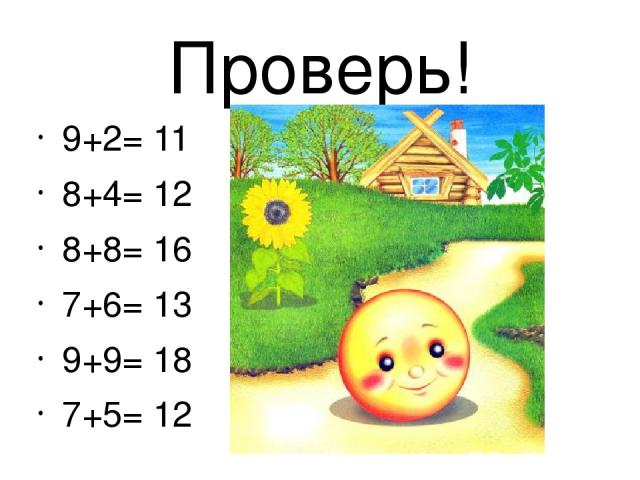 Проверь! 9+2= 11 8+4= 12 8+8= 16 7+6= 13 9+9= 18 7+5= 12