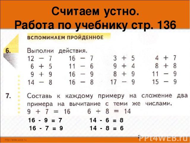 Считаем устно. Работа по учебнику стр. 136 № 6 16 - 9 = 7 16 - 7 = 9 14 - 6 = 8 14 - 8 = 6