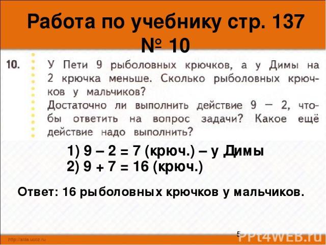 Работа по учебнику стр. 137 № 10 1) 9 – 2 = 7 (крюч.) – у Димы 2) 9 + 7 = 16 (крюч.) Ответ: 16 рыболовных крючков у мальчиков.