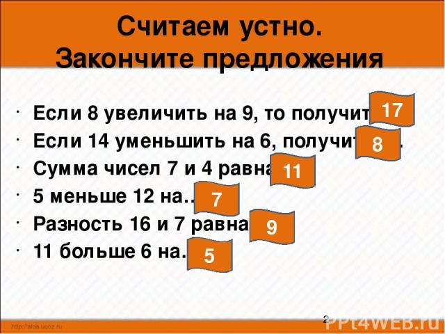Считаем устно. Закончите предложения Если 8 увеличить на 9, то получится… Если 14 уменьшить на 6, получится… Сумма чисел 7 и 4 равна… 5 меньше 12 на… Разность 16 и 7 равна… 11 больше 6 на… 17 8 11 7 9 5