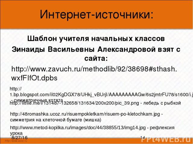 Интернет-источники: Шаблон учителя начальных классов Зинаиды Васильевны Александровой взят с сайта: http://www.zavuch.ru/methodlib/92/38698#sthash.wxfFIfOt.dpbs http://48romashka.ucoz.ru/risuempokletkam/risuem-po-kletochkam.jpg - симметрия на клеточ…