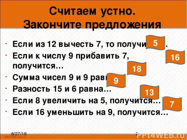 Считаем устно. Закончите предложения Если из 12 вычесть 7, то получится… Если к числу 9 прибавить 7, получится… Сумма чисел 9 и 9 равна… Разность 15 и 6 равна… Если 8 увеличить на 5, получится… Если 16 уменьшить на 9, получится… 5 16 18 9 13 7