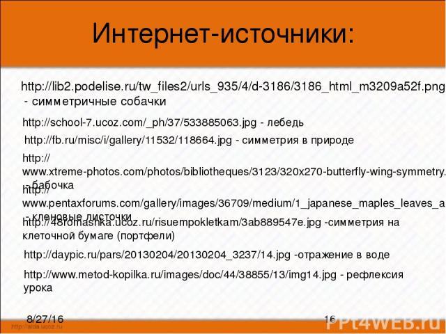Интернет-источники: http://lib2.podelise.ru/tw_files2/urls_935/4/d-3186/3186_html_m3209a52f.png - симметричные собачки http://fb.ru/misc/i/gallery/11532/118664.jpg - симметрия в природе http://www.xtreme-photos.com/photos/bibliotheques/3123/320x270-…