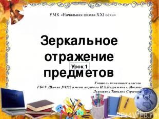 Зеркальное отражение предметов Урок 1 Учитель начальных классов ГБОУ Школа №1222