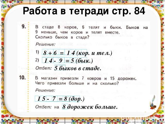 Работа в тетради стр. 84 8 + 6 = 1 4 (кор. и тел.) 1 4 - 9 = 5 (бык.) 5 быков в стаде. 1 5 - 7 = 8 (дор.) 8 дорожек больше.