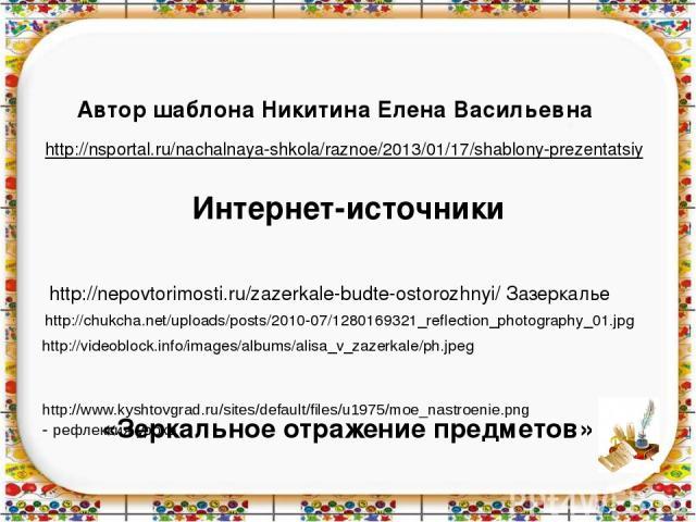 http://nepovtorimosti.ru/zazerkale-budte-ostorozhnyi/ Зазеркалье http://chukcha.net/uploads/posts/2010-07/1280169321_reflection_photography_01.jpg Интернет-источники «Зеркальное отражение предметов» http://videoblock.info/images/albums/alisa_v_zazer…