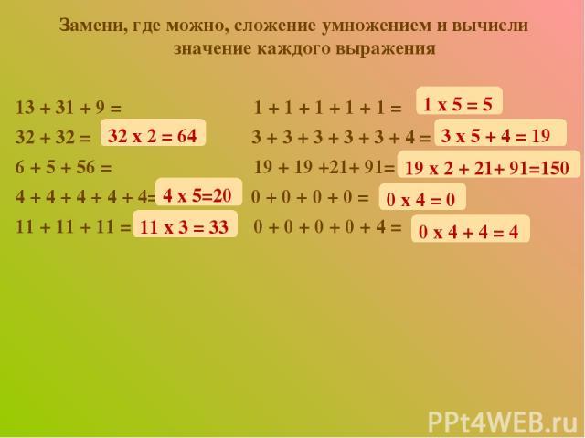 Замени, где можно, сложение умножением и вычисли значение каждого выражения 13 + 31 + 9 = 1 + 1 + 1 + 1 + 1 = 32 + 32 = 3 + 3 + 3 + 3 + 3 + 4 = 6 + 5 + 56 = 19 + 19 +21+ 91= 4 + 4 + 4 + 4 + 4= 0 + 0 + 0 + 0 = 11 + 11 + 11 = 0 + 0 + 0 + 0 + 4 = 32 x …