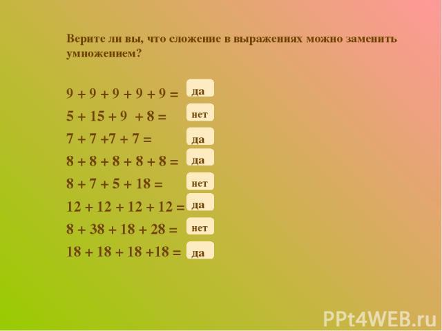 Верите ли вы, что сложение в выражениях можно заменить умножением? 9 + 9 + 9 + 9 + 9 = 5 + 15 + 9 + 8 = 7 + 7 +7 + 7 = 8 + 8 + 8 + 8 + 8 = 8 + 7 + 5 + 18 = 12 + 12 + 12 + 12 = 8 + 38 + 18 + 28 = 18 + 18 + 18 +18 = нет да да да да да нет нет