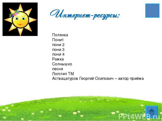 Полянка Пони1 пони 2 пони 3 пони 4 Рамка Солнышко песня Логотип ТМ Аствацатуров Георгий Осипович – автор приёма