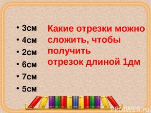 3см 4см 2см 6см 7см 5см Какие отрезки можно сложить, чтобы получить отрезок длин