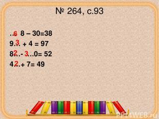№ 264, с.93 … 8 – 30=38 9… + 4 = 97 8…- ….0= 52 4…+ 7= 49 6 3 2 2 corowina.ucoz.