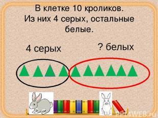 В клетке 10 кроликов. Из них 4 серых, остальные белые. 4 серых ? белых corowina.