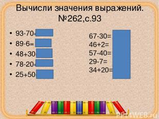 Вычисли значения выражений.№262,с.93 93-70=23 89-6= 83 48+30=78 78-20=58 25+50=7