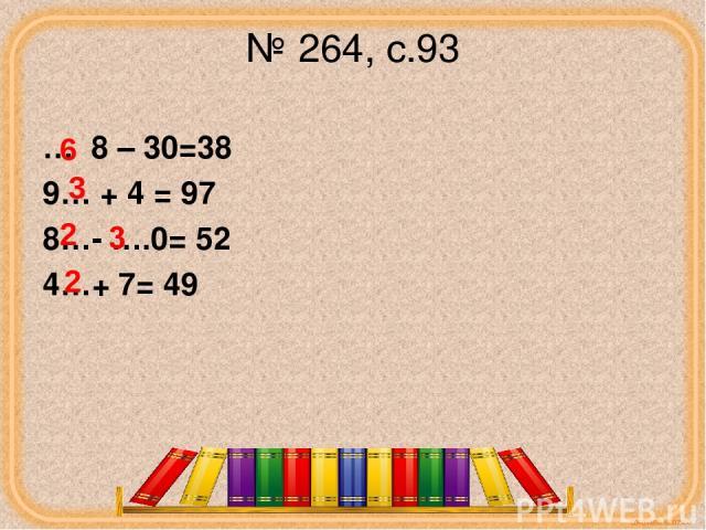 № 264, с.93 … 8 – 30=38 9… + 4 = 97 8…- ….0= 52 4…+ 7= 49 6 3 2 2 corowina.ucoz.com