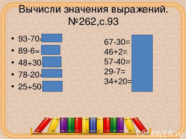 Вычисли значения выражений.№262,с.93 93-70=23 89-6= 83 48+30=78 78-20=58 25+50=75 67-30= 37 46+2= 48 57-40= 17 29-7= 22 34+20= 54 corowina.ucoz.com